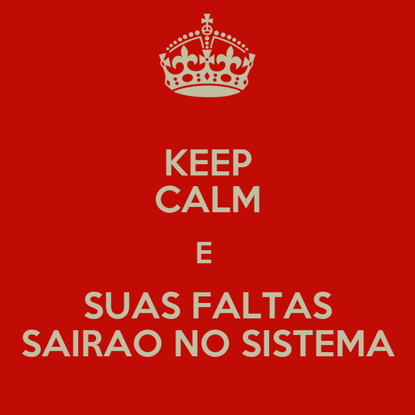 KEEP CALM E  SUAS FALTAS SAIRAO NO SISTEMA