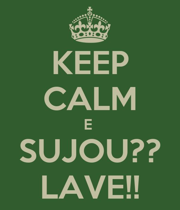 KEEP CALM E  SUJOU?? LAVE!!