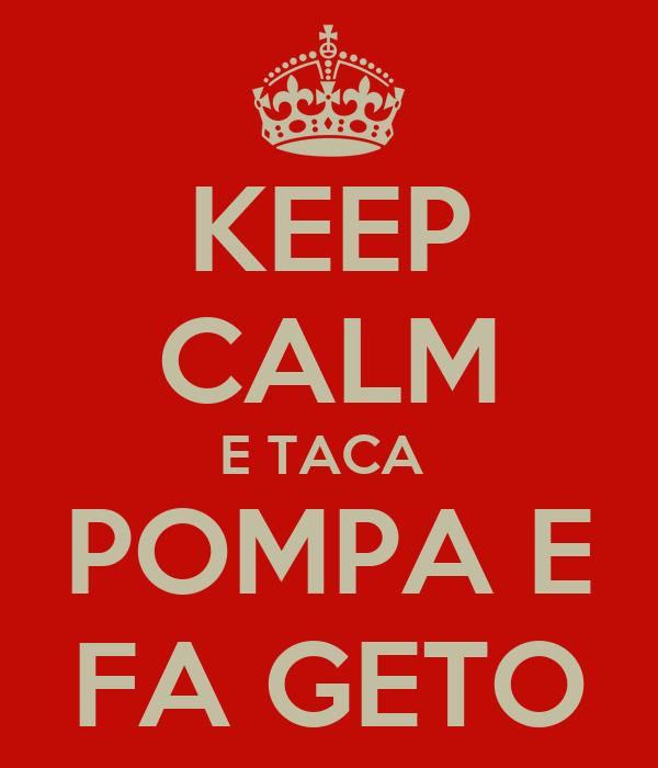 KEEP CALM E TACA  POMPA E FA GETO