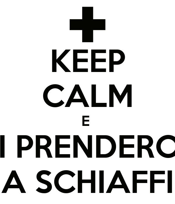 KEEP CALM E  TI PRENDERO'  A SCHIAFFI