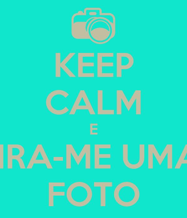 KEEP CALM E TIRA-ME UMA  FOTO
