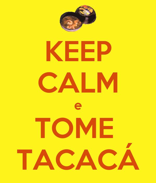 KEEP CALM e TOME  TACACÁ