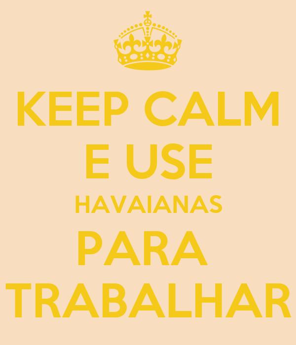 KEEP CALM E USE HAVAIANAS PARA  TRABALHAR