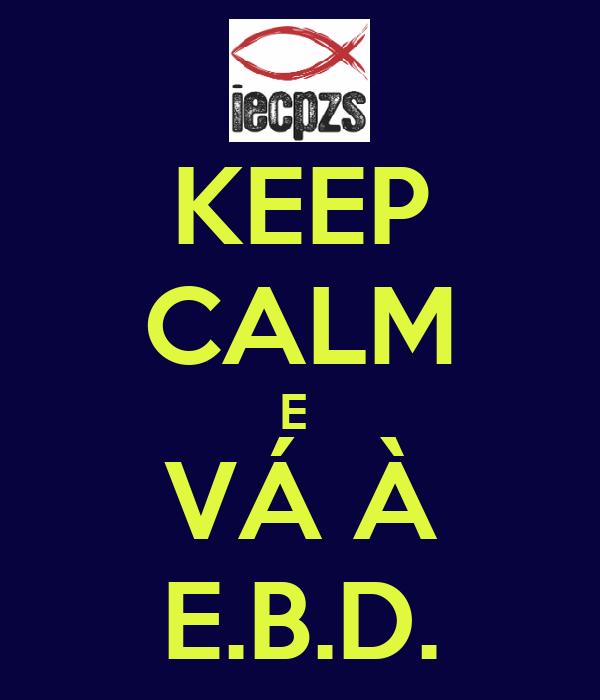 KEEP CALM E  VÁ À E.B.D.