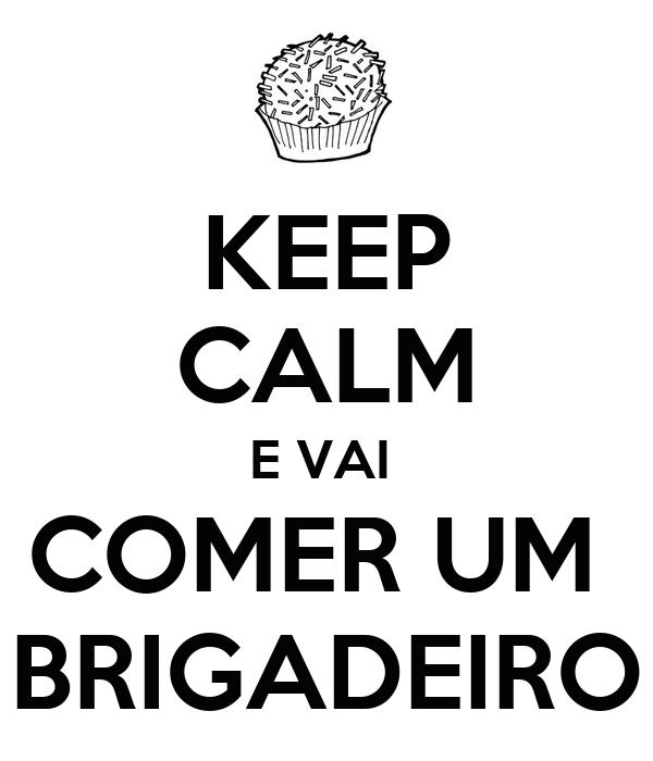 KEEP CALM E VAI  COMER UM  BRIGADEIRO