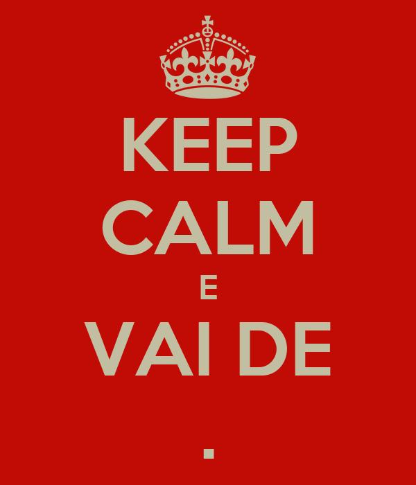 KEEP CALM E VAI DE .