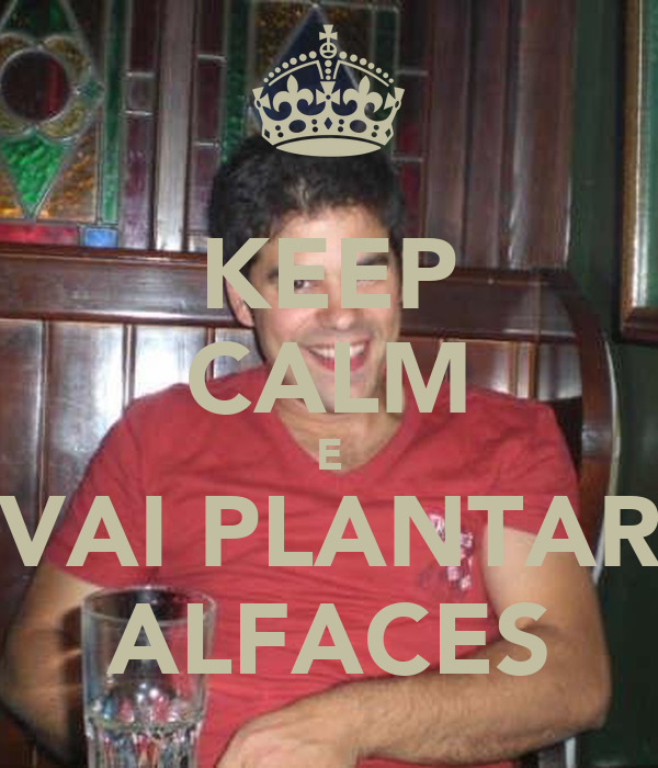 KEEP CALM E VAI PLANTAR ALFACES