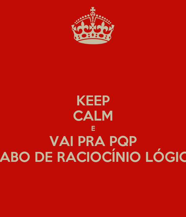 KEEP CALM E VAI PRA PQP DIABO DE RACIOCÍNIO LÓGICO