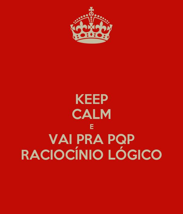 KEEP CALM E VAI PRA PQP RACIOCÍNIO LÓGICO
