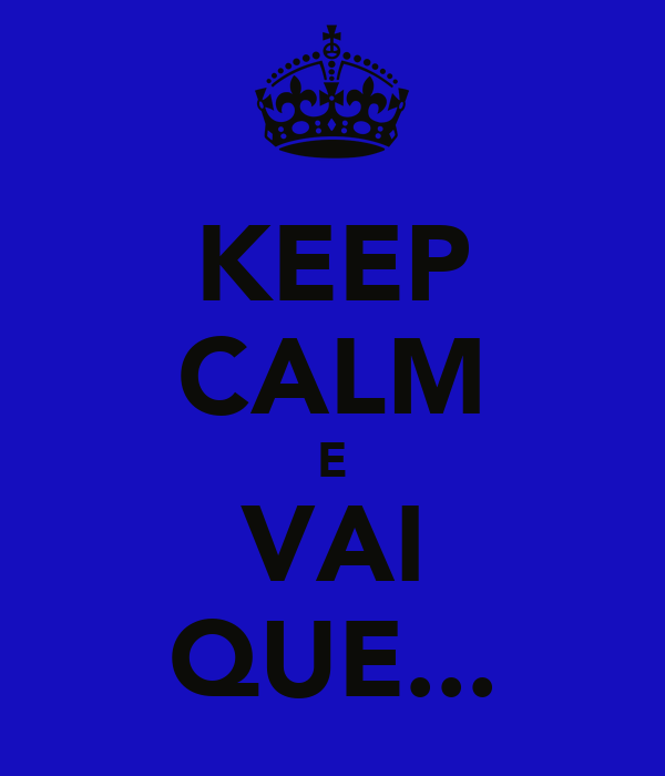 KEEP CALM E VAI QUE...