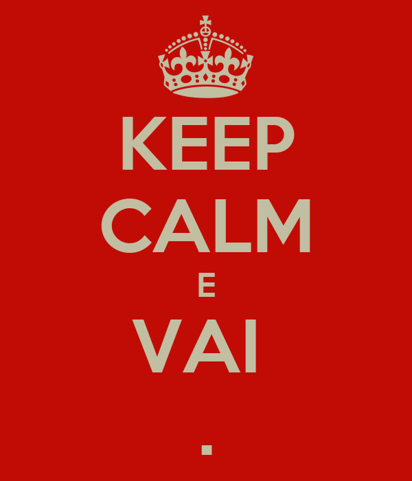 KEEP CALM E VAI  .