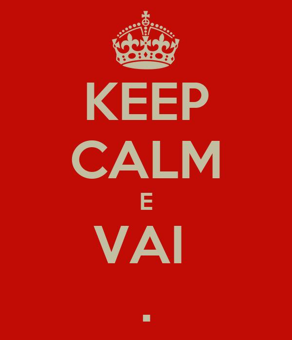 KEEP CALM E VAI  .