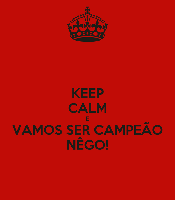 KEEP CALM E VAMOS SER CAMPEÃO NÊGO!