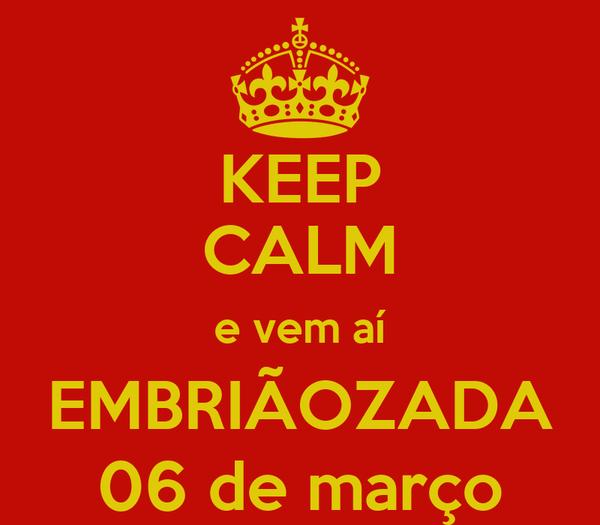 KEEP CALM e vem aí EMBRIÃOZADA 06 de março