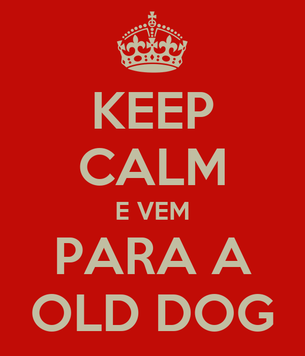 KEEP CALM E VEM PARA A OLD DOG