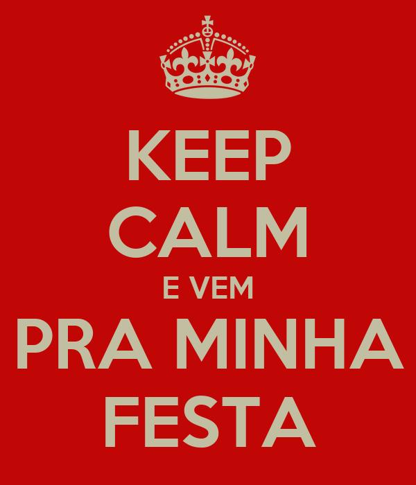 KEEP CALM E VEM PRA MINHA FESTA