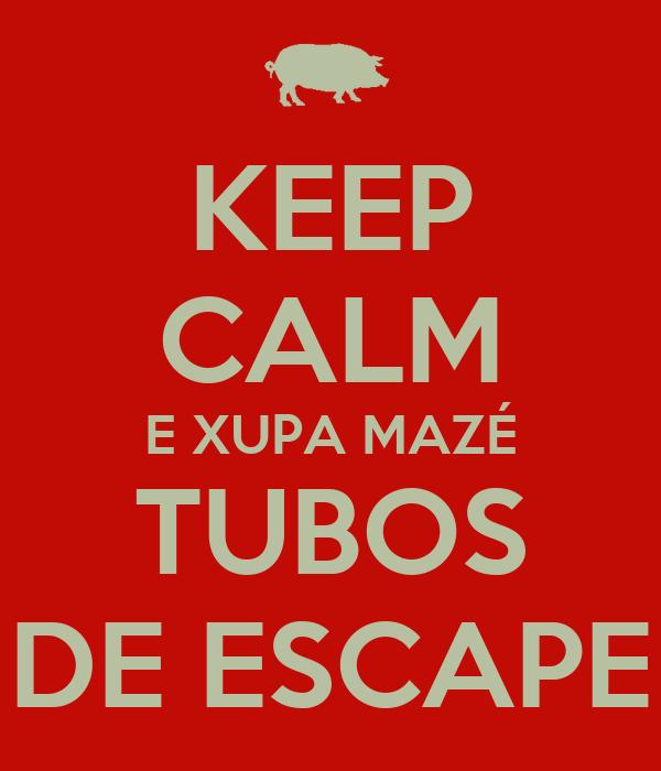 KEEP CALM E XUPA MAZÉ TUBOS DE ESCAPE