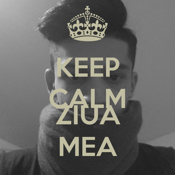 KEEP CALM E ZIUA MEA