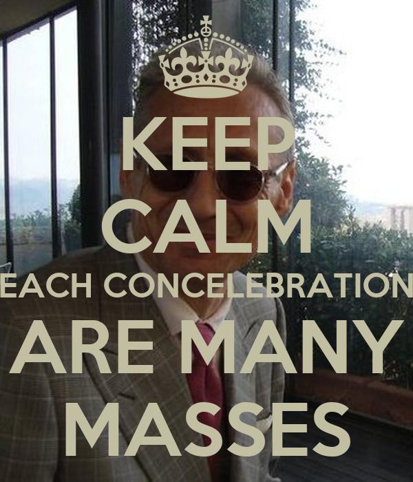 KEEP CALM EACH CONCELEBRATION ARE MANY MASSES