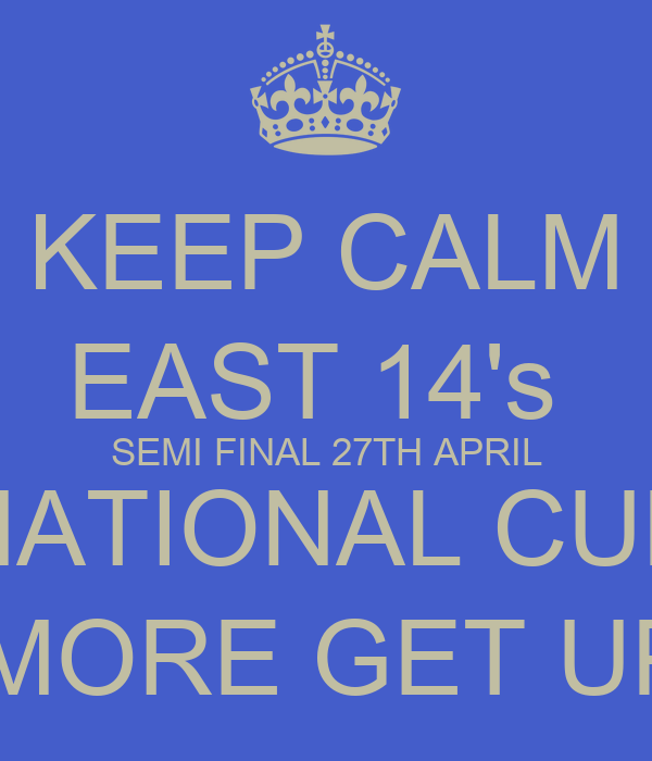 KEEP CALM EAST 14's  SEMI FINAL 27TH APRIL NATIONAL CUP 8 MORE GET UPS