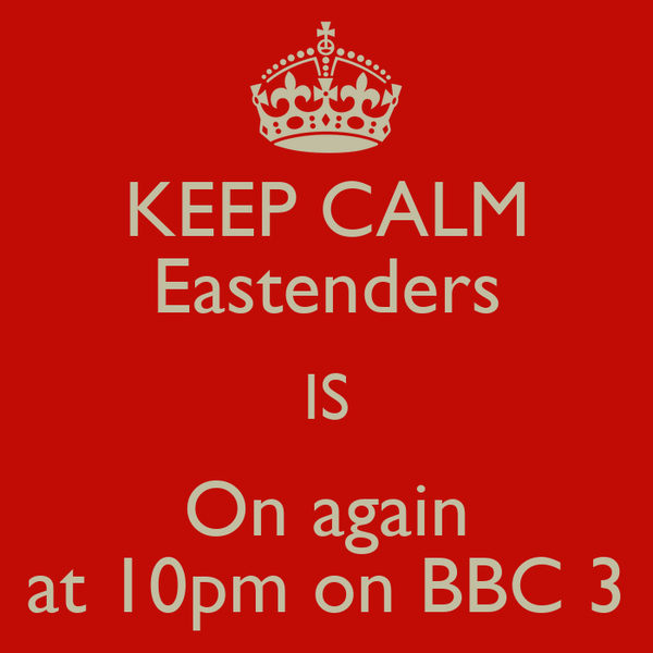 KEEP CALM Eastenders IS On again at 10pm on BBC 3