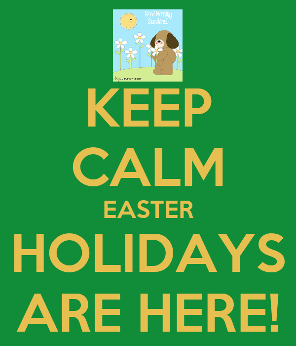 KEEP CALM EASTER HOLIDAYS ARE HERE!