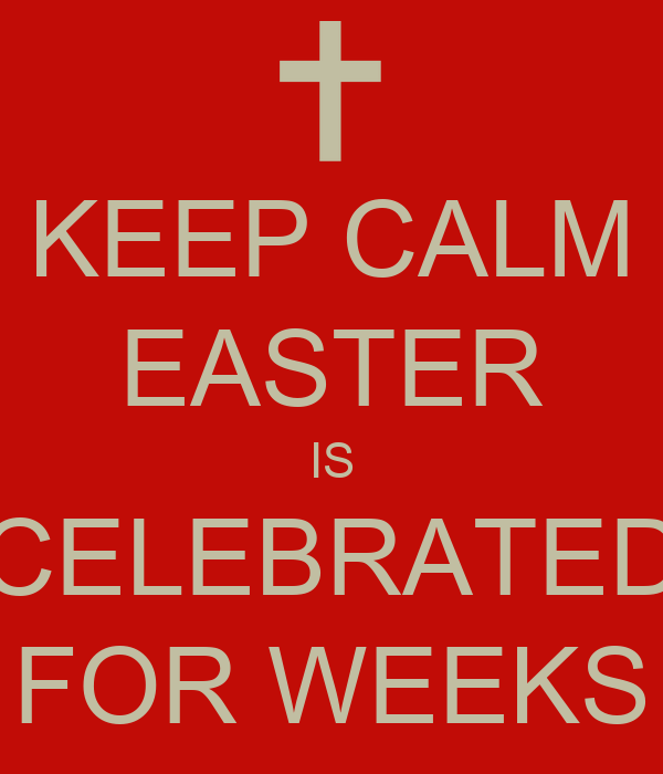 KEEP CALM EASTER IS CELEBRATED FOR WEEKS