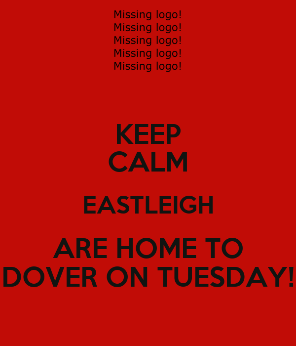 KEEP CALM EASTLEIGH ARE HOME TO DOVER ON TUESDAY!