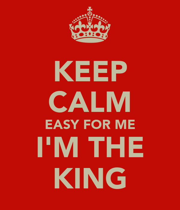 KEEP CALM EASY FOR ME I'M THE KING
