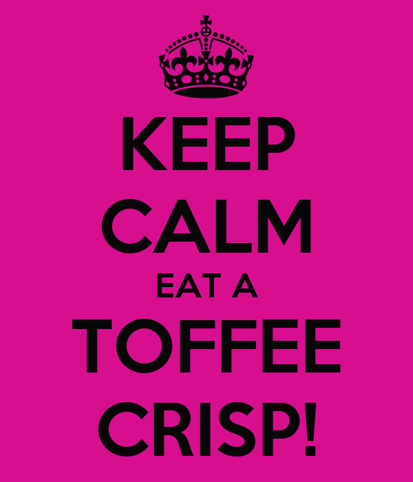 KEEP CALM EAT A TOFFEE CRISP!