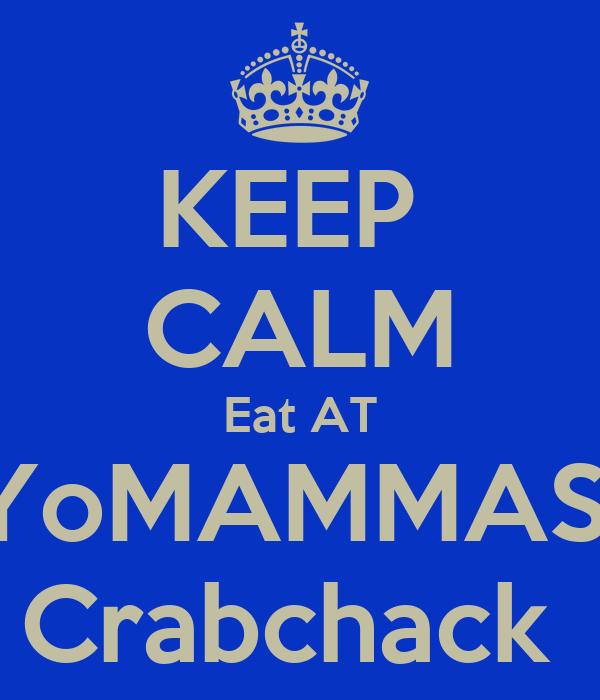 KEEP  CALM Eat AT YoMAMMAS  Crabchack