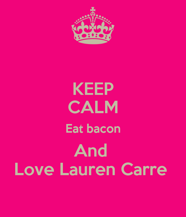 KEEP CALM Eat bacon And  Love Lauren Carre