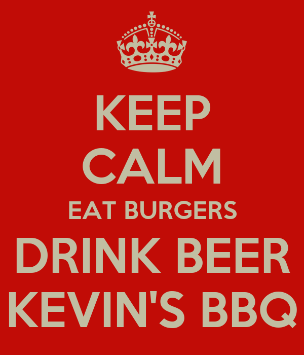 KEEP CALM EAT BURGERS DRINK BEER KEVIN'S BBQ