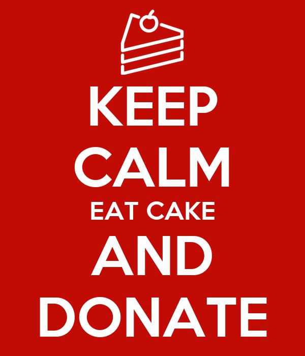KEEP CALM EAT CAKE AND DONATE
