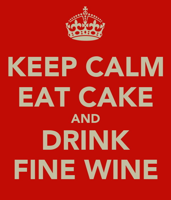 KEEP CALM EAT CAKE AND DRINK FINE WINE