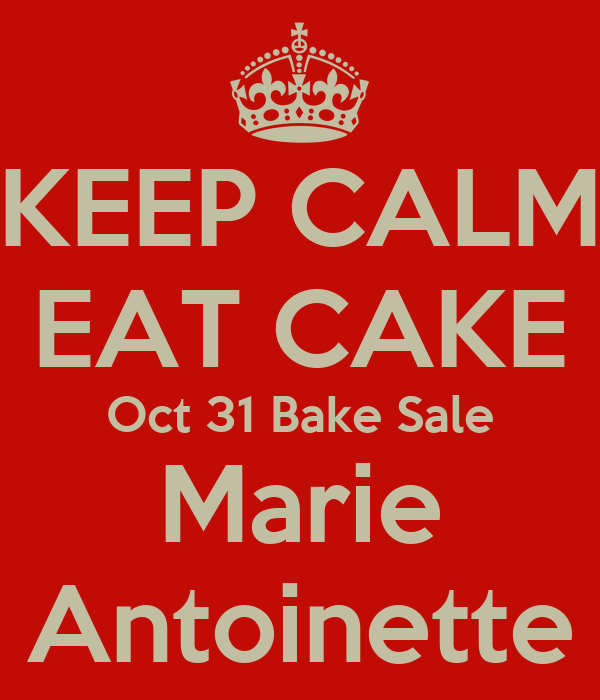 KEEP CALM EAT CAKE Oct 31 Bake Sale Marie Antoinette