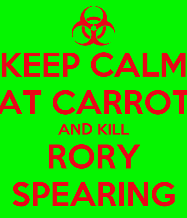 KEEP CALM EAT CARROTS AND KILL RORY SPEARING