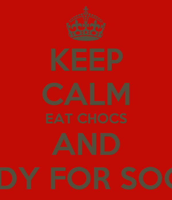 KEEP CALM EAT CHOCS AND STUDY FOR SOOCA