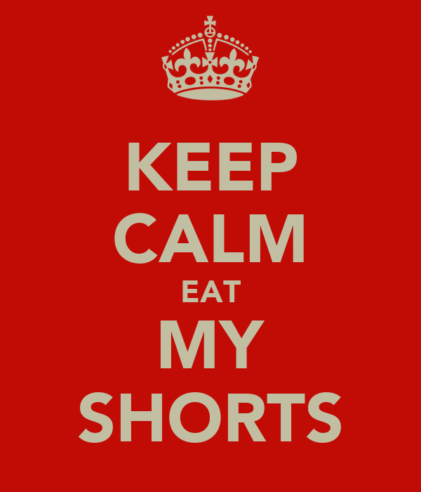 KEEP CALM EAT MY SHORTS