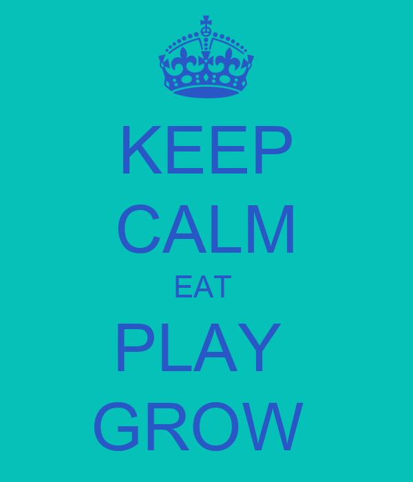 KEEP CALM EAT  PLAY  GROW
