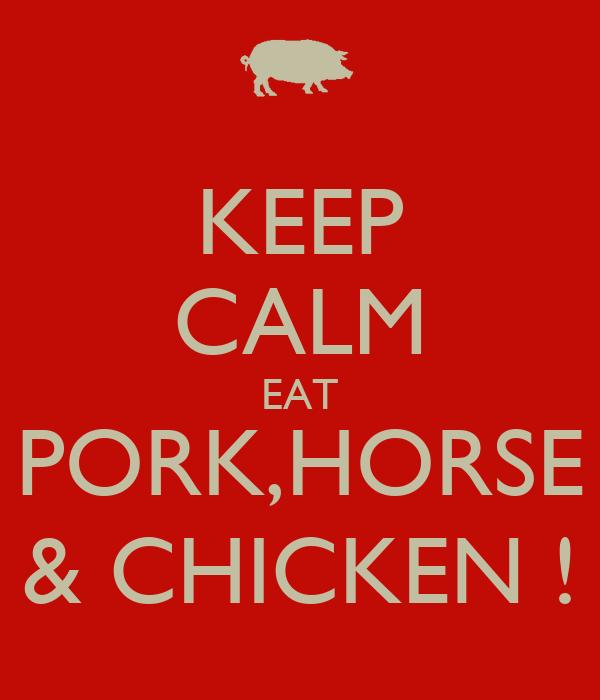 KEEP CALM EAT PORK,HORSE & CHICKEN !