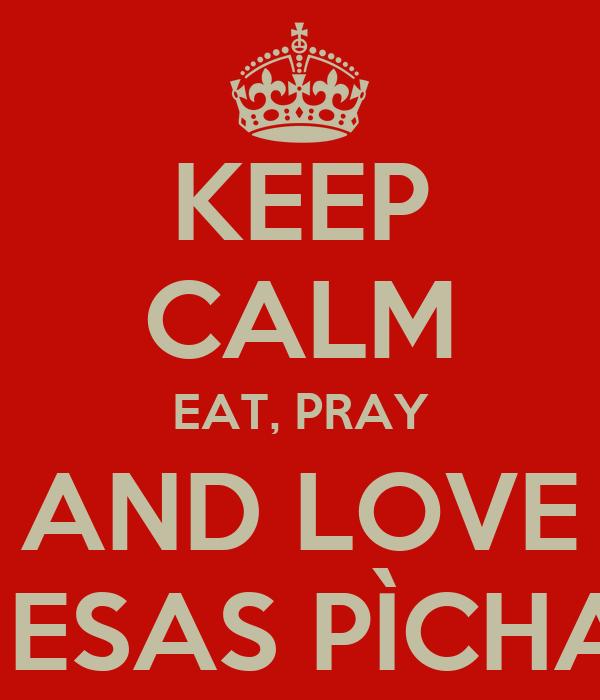 KEEP CALM EAT, PRAY AND LOVE Y ESAS PÌCHAS