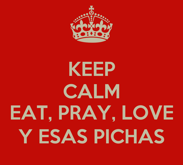 KEEP CALM  EAT, PRAY, LOVE Y ESAS PICHAS