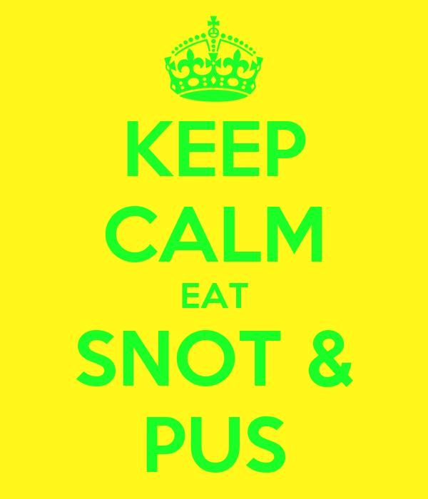KEEP CALM EAT SNOT & PUS