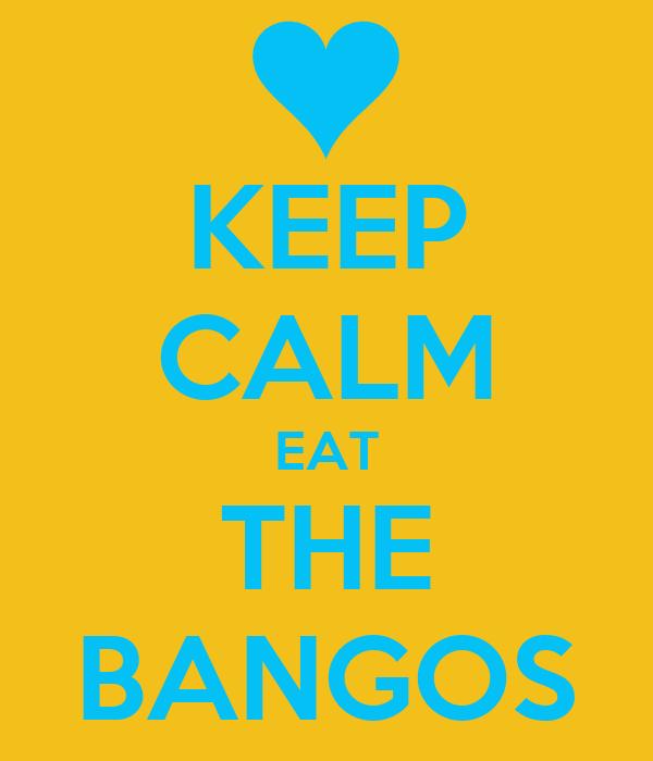 KEEP CALM EAT THE BANGOS