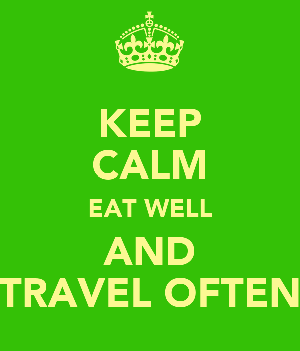 KEEP CALM EAT WELL AND TRAVEL OFTEN