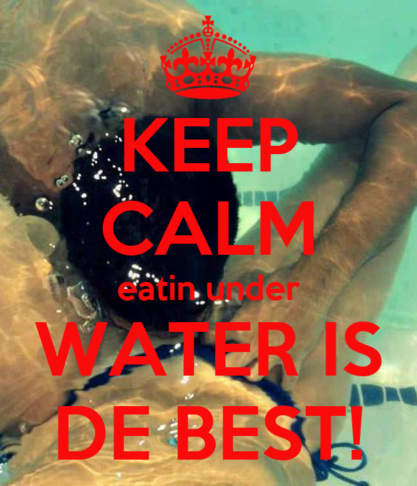 KEEP CALM eatin under WATER IS DE BEST!