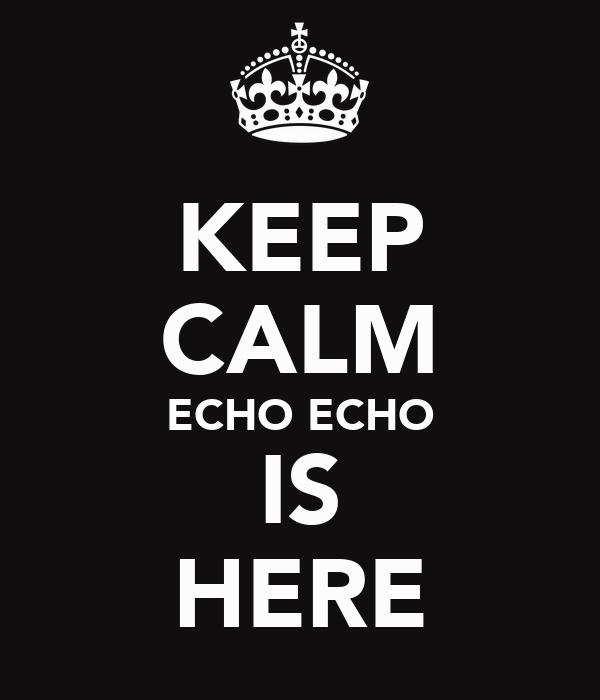 KEEP CALM ECHO ECHO IS HERE