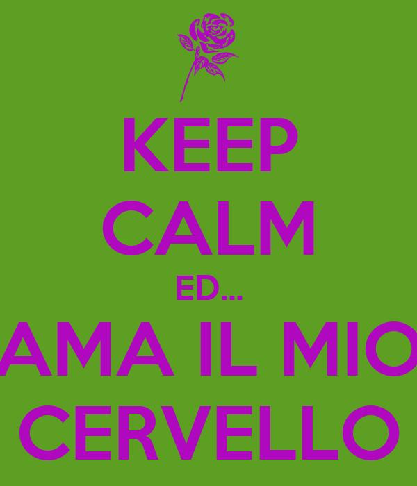 KEEP CALM ED... AMA IL MIO CERVELLO