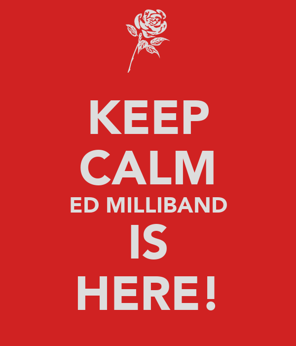 KEEP CALM ED MILLIBAND IS HERE!